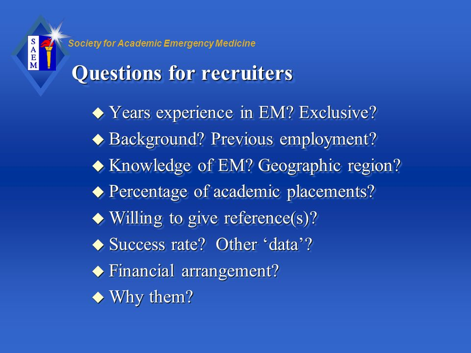 Society for Academic Emergency Medicine Questions for recruiters u Years experience in EM? Exclusive? u Background? Previous employment? u Knowledge o