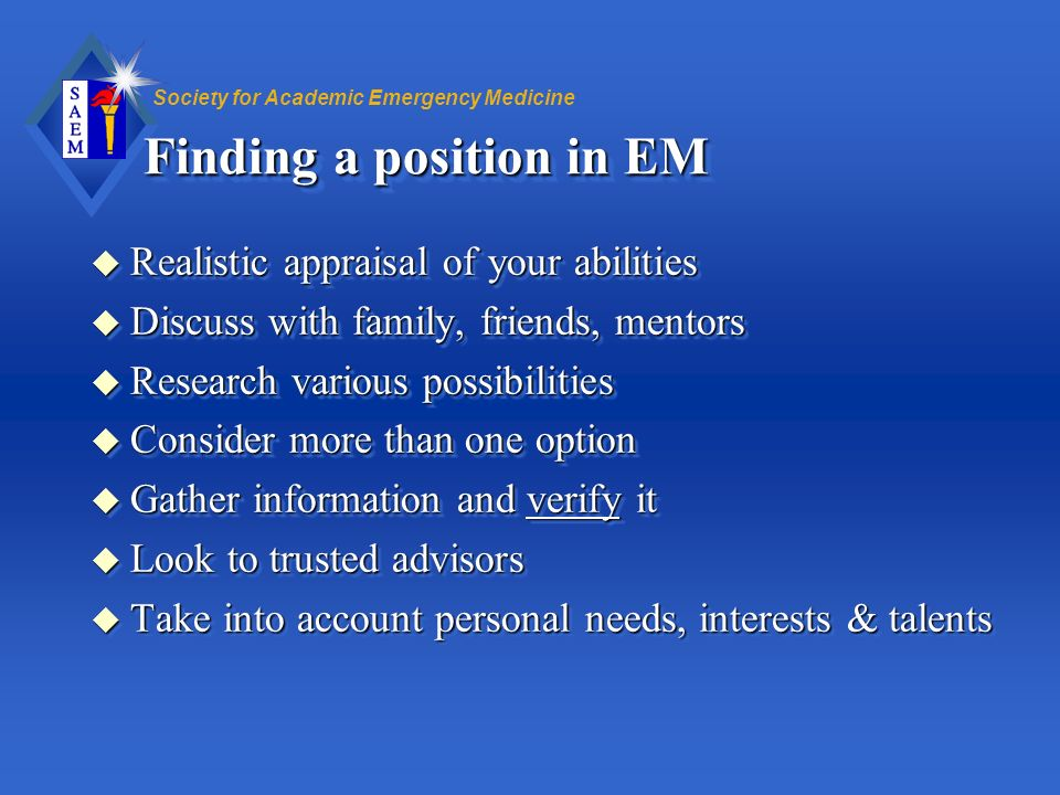 Society for Academic Emergency Medicine Finding a position in EM u Realistic appraisal of your abilities u Discuss with family, friends, mentors u Res