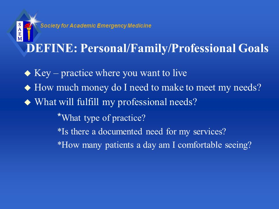 Society for Academic Emergency Medicine DEFINE: Personal/Family/Professional Goals u Key – practice where you want to live u How much money do I need