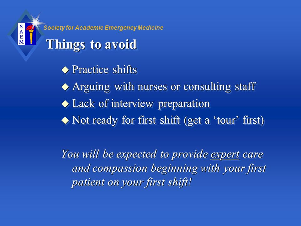 Society for Academic Emergency Medicine Things to avoid u Practice shifts u Arguing with nurses or consulting staff u Lack of interview preparation u
