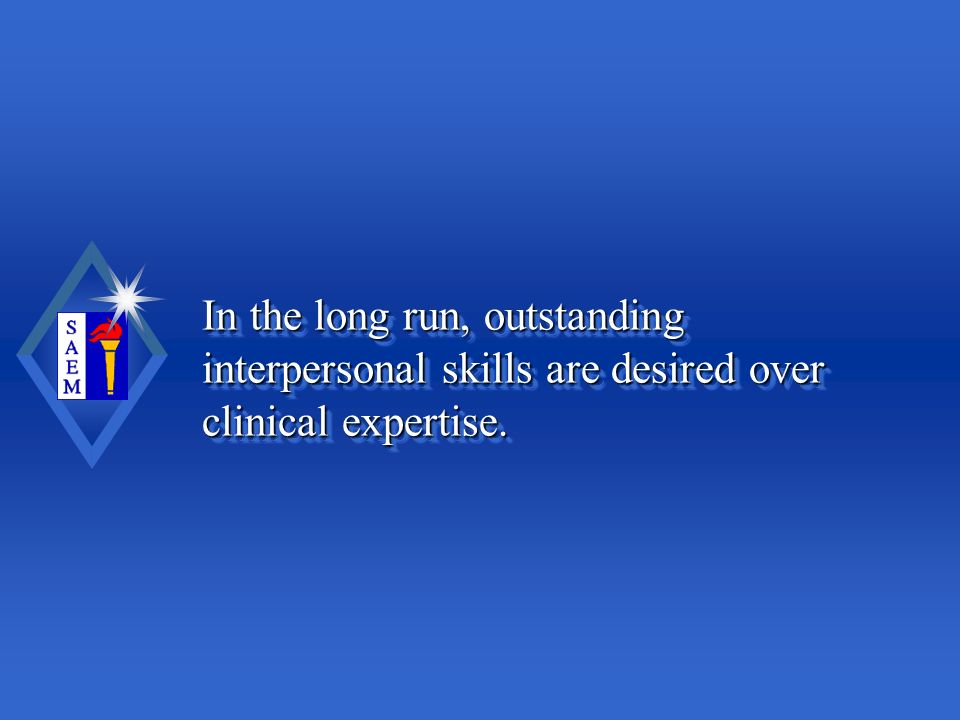 In the long run, outstanding interpersonal skills are desired over clinical expertise.