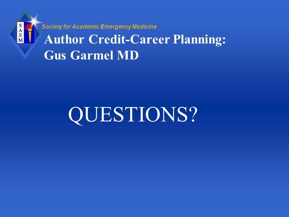 Society for Academic Emergency Medicine Author Credit-Career Planning: Gus Garmel MD QUESTIONS?