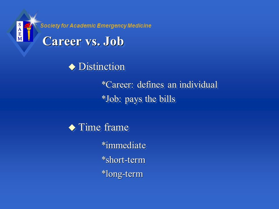 Society for Academic Emergency Medicine Career vs. Job u Distinction *Career: defines an individual *Job: pays the bills u Time frame *immediate*short