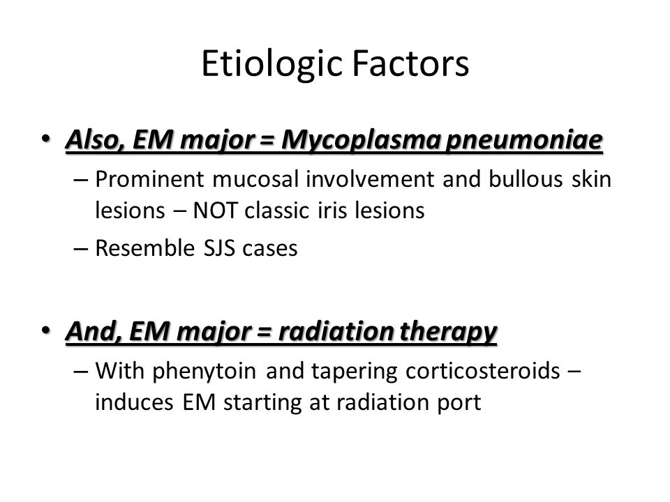 Etiologic Factors Also, EM major = Mycoplasma pneumoniae Also, EM major = Mycoplasma pneumoniae – Prominent mucosal involvement and bullous skin lesio