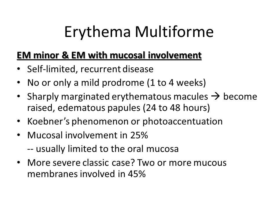 Erythema Multiforme EM minor & EM with mucosal involvement Self-limited, recurrent disease No or only a mild prodrome (1 to 4 weeks) Sharply marginate