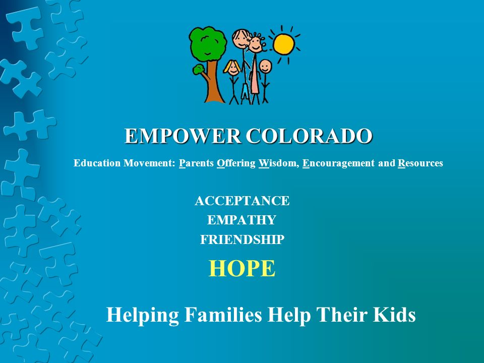 EMPOWER COLORADO ACCEPTANCE EMPATHY FRIENDSHIP HOPE Helping Families Help Their Kids Education Movement: Parents Offering Wisdom, Encouragement and Resources