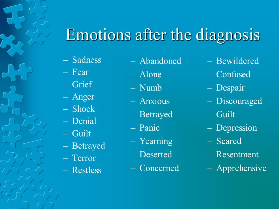Emotions after the diagnosis –Sadness –Fear –Grief –Anger –Shock –Denial –Guilt –Betrayed –Terror –Restless –Abandoned –Alone –Numb –Anxious –Betrayed –Panic –Yearning –Deserted –Concerned –Bewildered –Confused –Despair –Discouraged –Guilt –Depression –Scared –Resentment –Apprehensive