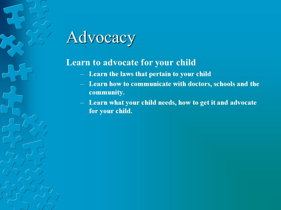 Learn to advocate for your child –Learn the laws that pertain to your child –Learn how to communicate with doctors, schools and the community. –Learn