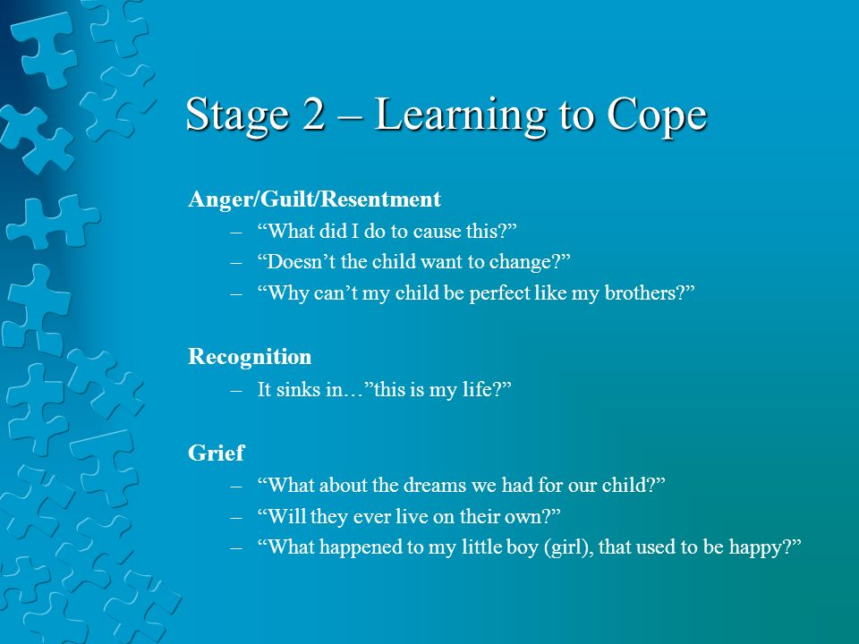 Stage 2 – Learning to Cope Anger/Guilt/Resentment –What did I do to cause this? –Doesnt the child want to change? –Why cant my child be perfect like m