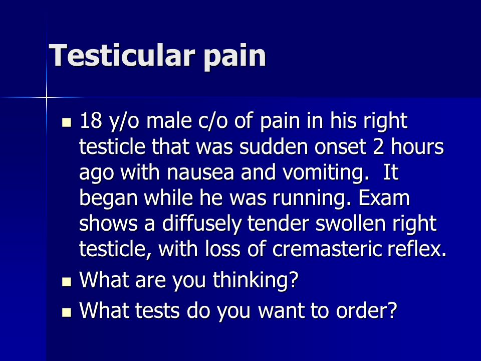 Testicular pain 18 y/o male c/o of pain in his right testicle that was sudden onset 2 hours ago with nausea and vomiting. It began while he was runnin