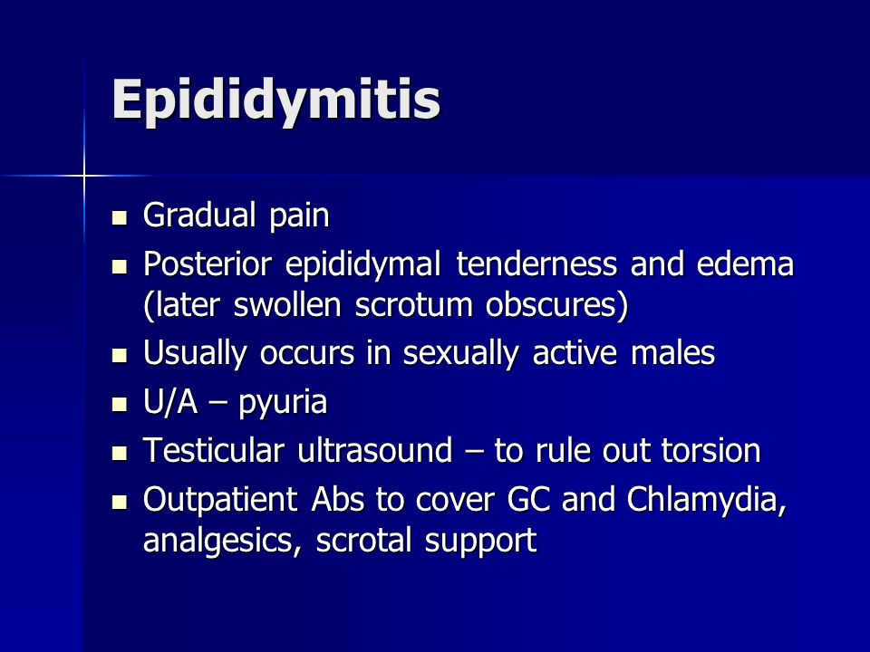 Epididymitis Gradual pain Gradual pain Posterior epididymal tenderness and edema (later swollen scrotum obscures) Posterior epididymal tenderness and
