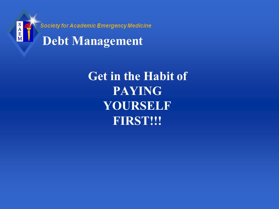 Society for Academic Emergency Medicine Debt Management Get in the Habit of PAYING YOURSELF FIRST!!!