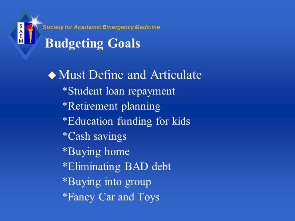 Society for Academic Emergency Medicine Budgeting Goals u Must Define and Articulate *Student loan repayment *Retirement planning *Education funding for kids *Cash savings *Buying home *Eliminating BAD debt *Buying into group *Fancy Car and Toys