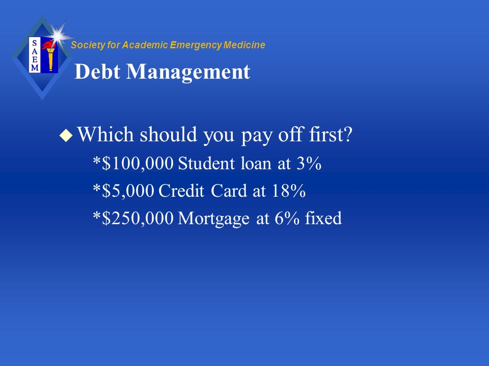 Society for Academic Emergency Medicine Debt Management u Which should you pay off first.