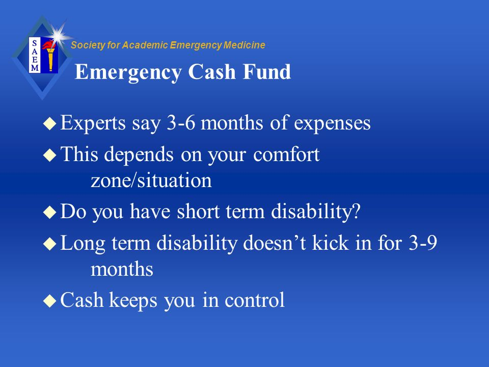 Society for Academic Emergency Medicine Emergency Cash Fund u Experts say 3-6 months of expenses u This depends on your comfort zone/situation u Do you have short term disability.