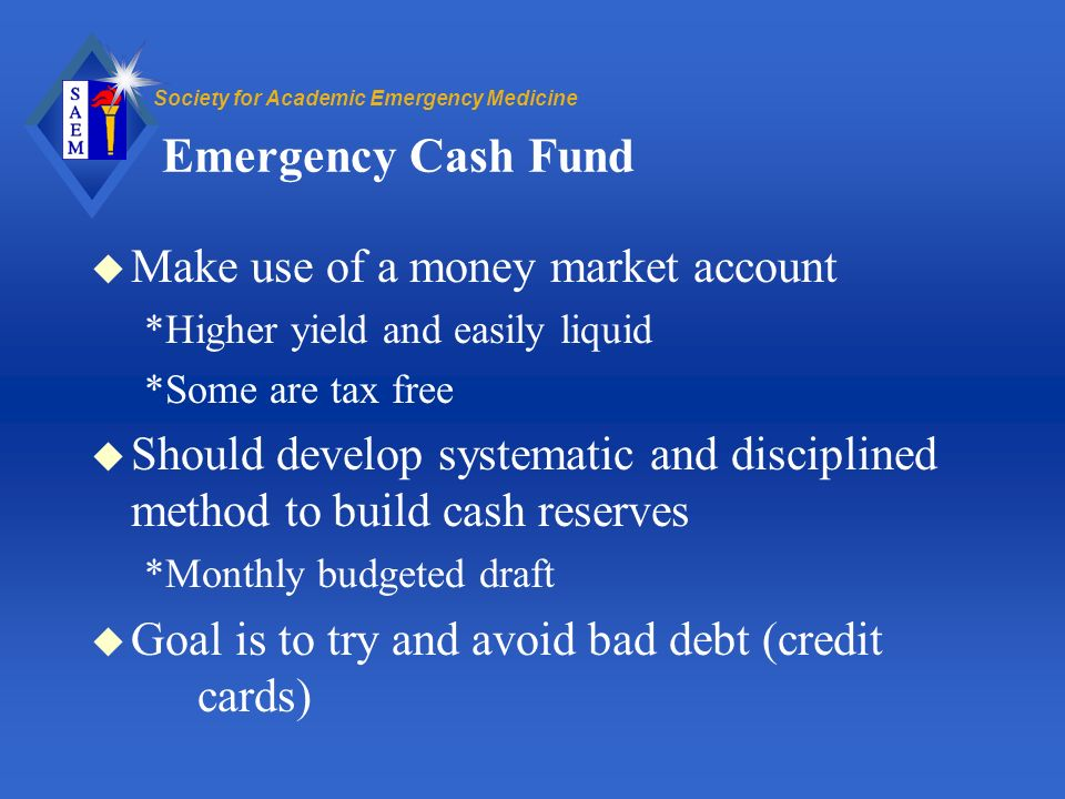 Society for Academic Emergency Medicine Emergency Cash Fund u Make use of a money market account *Higher yield and easily liquid *Some are tax free u Should develop systematic and disciplined method to build cash reserves *Monthly budgeted draft u Goal is to try and avoid bad debt (credit cards)