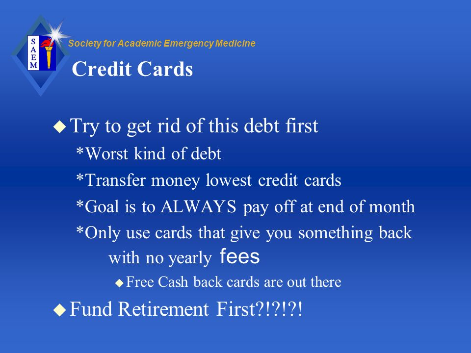 Society for Academic Emergency Medicine Credit Cards u Try to get rid of this debt first *Worst kind of debt *Transfer money lowest credit cards *Goal is to ALWAYS pay off at end of month *Only use cards that give you something back with no yearly fees u Free Cash back cards are out there u Fund Retirement First ! ! !