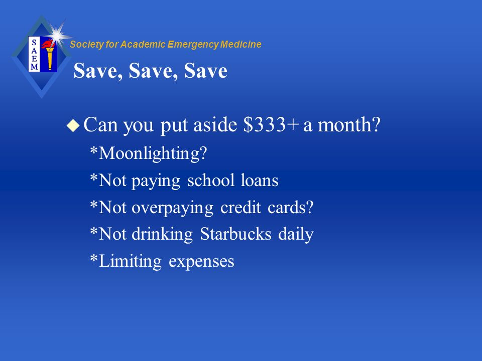 Society for Academic Emergency Medicine Save, Save, Save u Can you put aside $333+ a month.