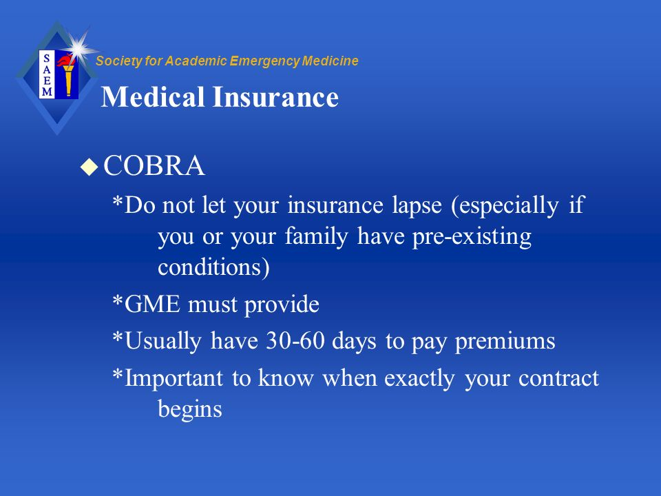 Society for Academic Emergency Medicine Medical Insurance u COBRA *Do not let your insurance lapse (especially if you or your family have pre-existing conditions) *GME must provide *Usually have 30-60 days to pay premiums *Important to know when exactly your contract begins