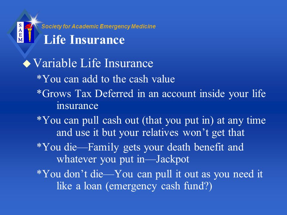 Society for Academic Emergency Medicine Life Insurance u Variable Life Insurance *You can add to the cash value *Grows Tax Deferred in an account inside your life insurance *You can pull cash out (that you put in) at any time and use it but your relatives wont get that *You dieFamily gets your death benefit and whatever you put inJackpot *You dont dieYou can pull it out as you need it like a loan (emergency cash fund )