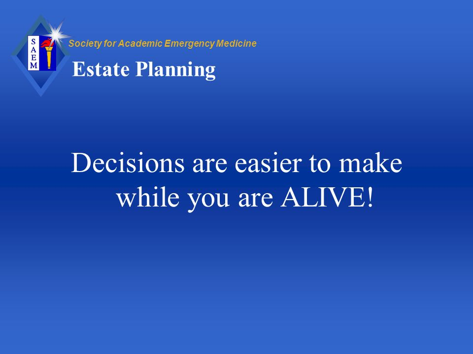 Society for Academic Emergency Medicine Estate Planning Decisions are easier to make while you are ALIVE!