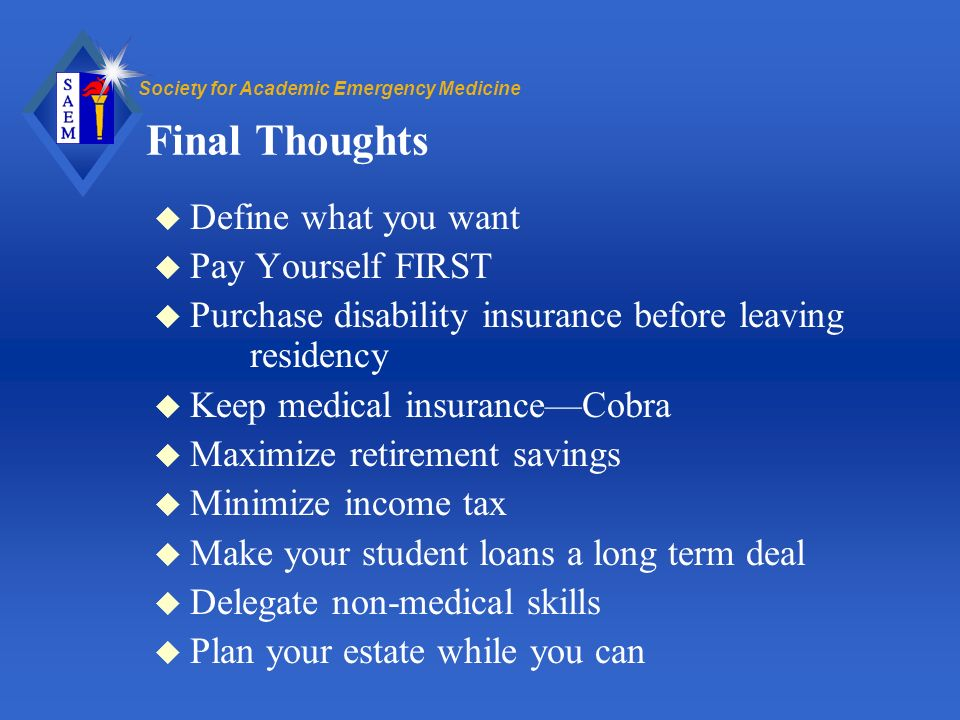Society for Academic Emergency Medicine Final Thoughts u Define what you want u Pay Yourself FIRST u Purchase disability insurance before leaving residency u Keep medical insuranceCobra u Maximize retirement savings u Minimize income tax u Make your student loans a long term deal u Delegate non-medical skills u Plan your estate while you can