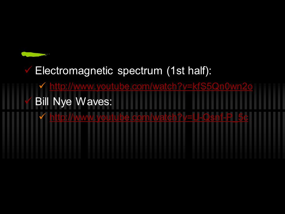Electromagnetic spectrum (1st half): http://www.youtube.com/watch?v=kfS5Qn0wn2o Bill Nye Waves: http://www.youtube.com/watch?v=U-Qsnf-P_5c