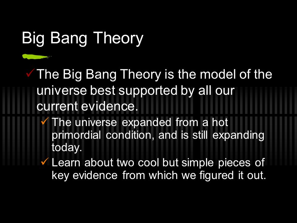 Big Bang Theory The Big Bang Theory is the model of the universe best supported by all our current evidence. The universe expanded from a hot primordi