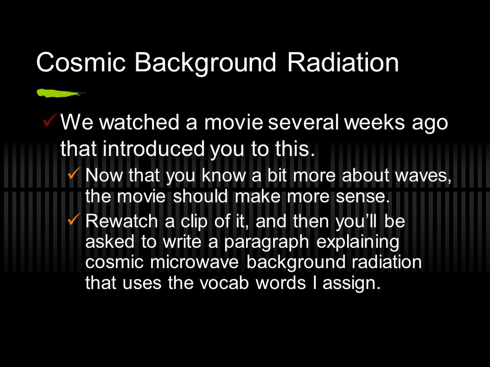 Cosmic Background Radiation We watched a movie several weeks ago that introduced you to this. Now that you know a bit more about waves, the movie shou