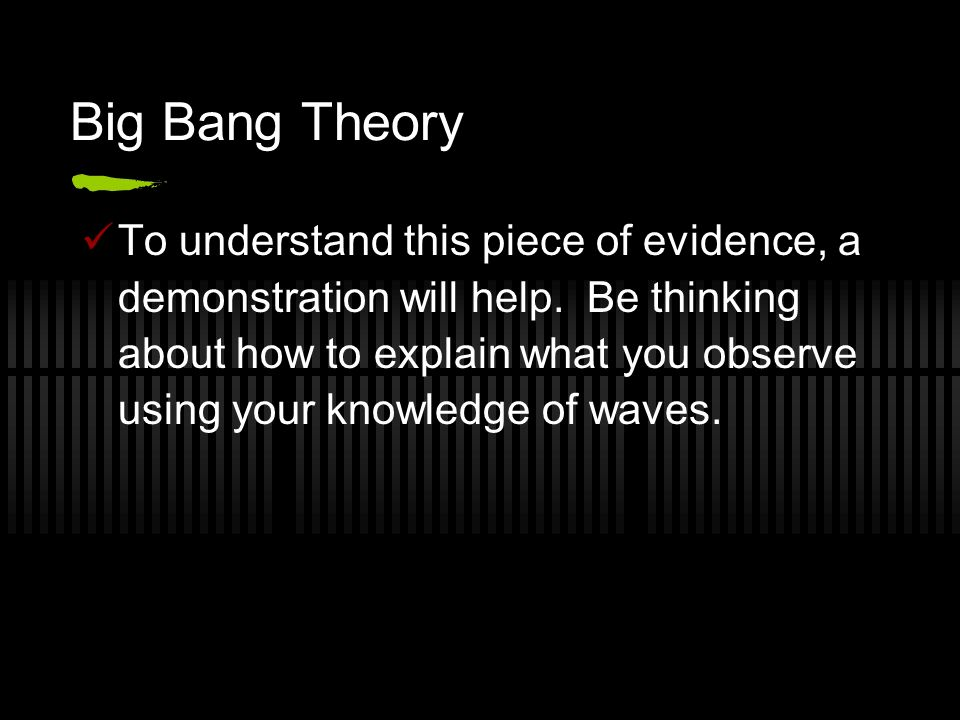 Big Bang Theory To understand this piece of evidence, a demonstration will help. Be thinking about how to explain what you observe using your knowledg