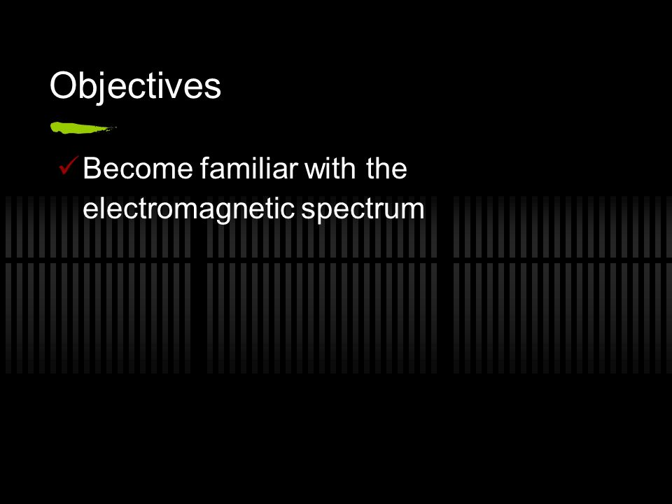Objectives Become familiar with the electromagnetic spectrum