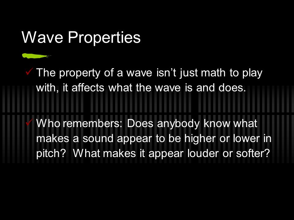 Wave Properties The property of a wave isnt just math to play with, it affects what the wave is and does. Who remembers: Does anybody know what makes