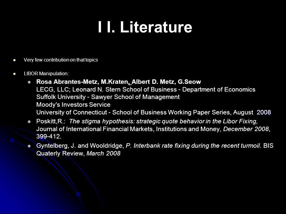 I I. Literature Very few contribution on that topics LIBOR Manipulation : 2008 Rosa Abrantes-Metz, M.Kraten, Albert D. Metz, G.Seow LECG, LLC; Leonard