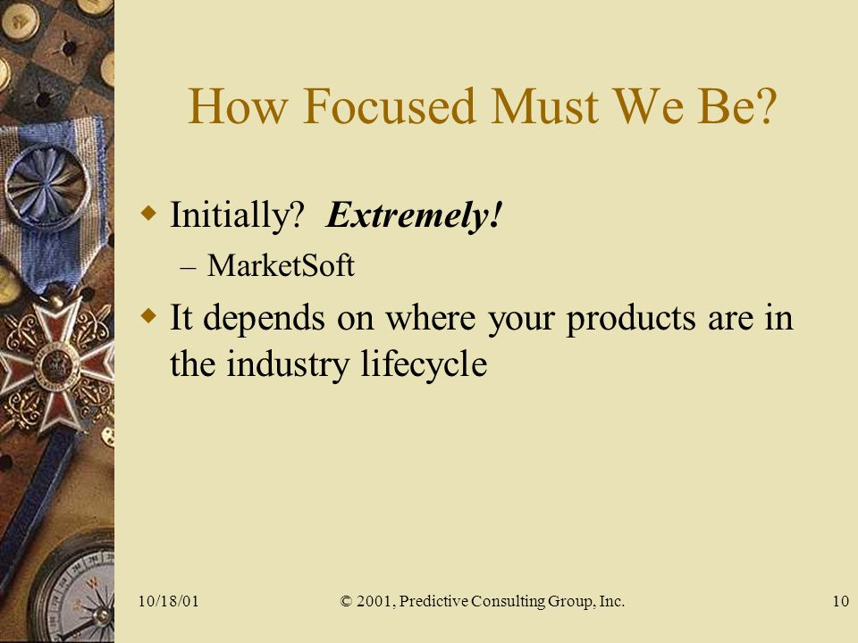 10/18/01© 2001, Predictive Consulting Group, Inc.10 How Focused Must We Be.