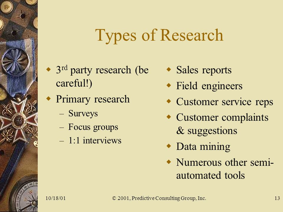 10/18/01© 2001, Predictive Consulting Group, Inc.13 Types of Research 3 rd party research (be careful!) Primary research – Surveys – Focus groups – 1:1 interviews Sales reports Field engineers Customer service reps Customer complaints & suggestions Data mining Numerous other semi- automated tools