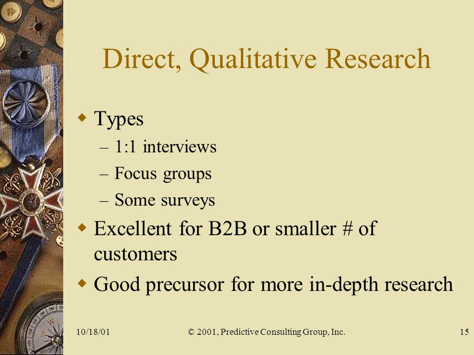 10/18/01© 2001, Predictive Consulting Group, Inc.15 Direct, Qualitative Research Types – 1:1 interviews – Focus groups – Some surveys Excellent for B2B or smaller # of customers Good precursor for more in-depth research