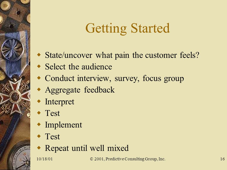 10/18/01© 2001, Predictive Consulting Group, Inc.16 Getting Started State/uncover what pain the customer feels.