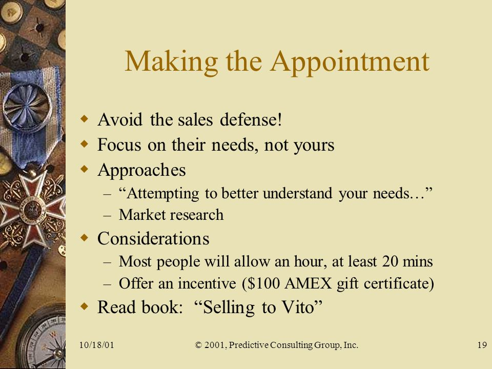 10/18/01© 2001, Predictive Consulting Group, Inc.19 Making the Appointment Avoid the sales defense.