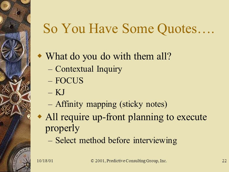 10/18/01© 2001, Predictive Consulting Group, Inc.22 So You Have Some Quotes….