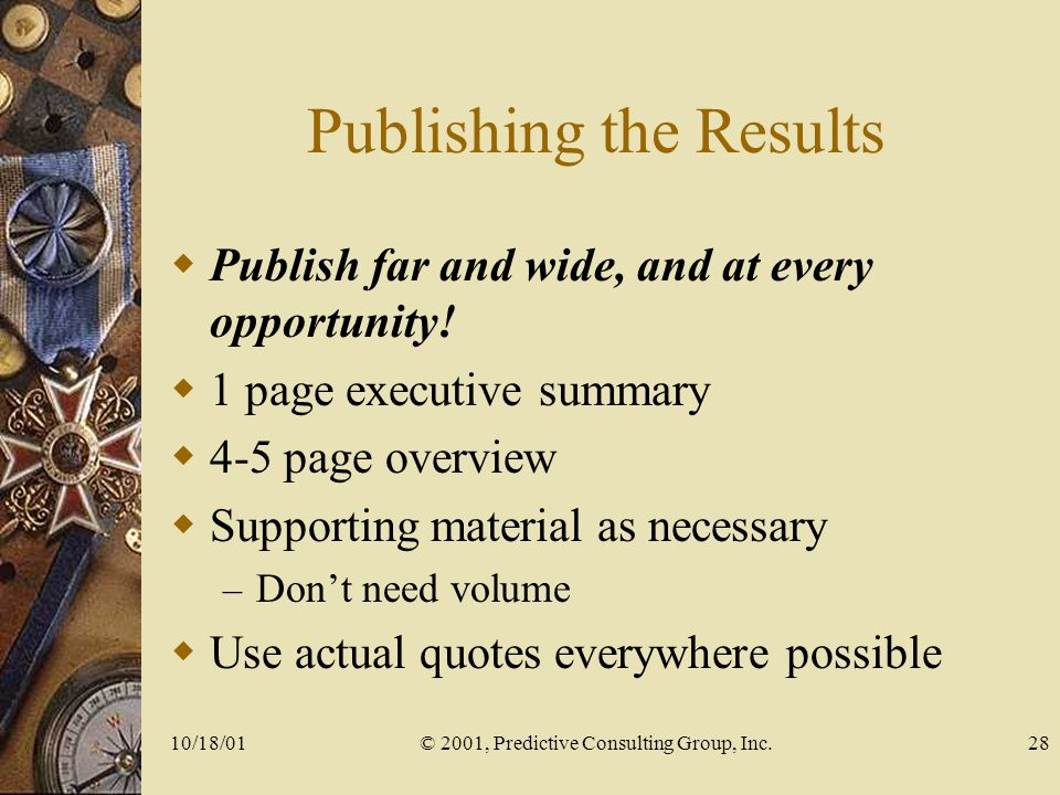 10/18/01© 2001, Predictive Consulting Group, Inc.28 Publishing the Results Publish far and wide, and at every opportunity.