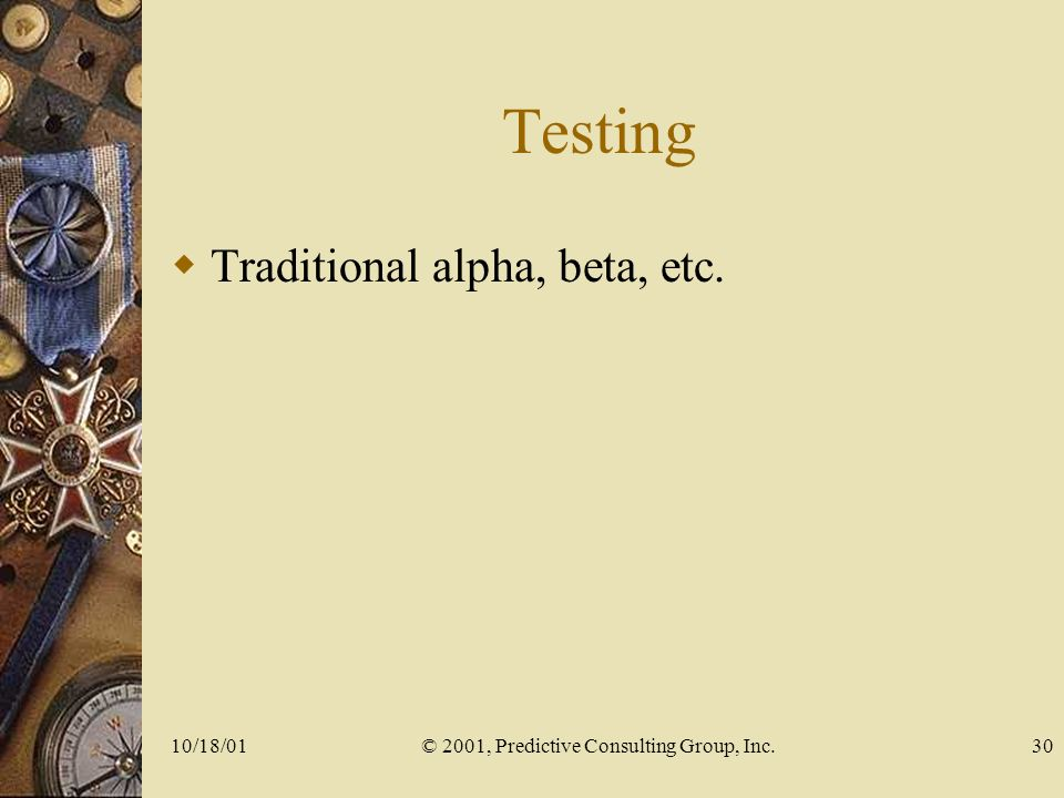 10/18/01© 2001, Predictive Consulting Group, Inc.30 Testing Traditional alpha, beta, etc.