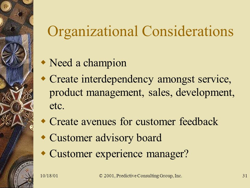 10/18/01© 2001, Predictive Consulting Group, Inc.31 Organizational Considerations Need a champion Create interdependency amongst service, product management, sales, development, etc.