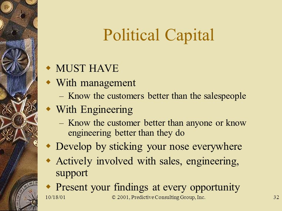 10/18/01© 2001, Predictive Consulting Group, Inc.32 Political Capital MUST HAVE With management – Know the customers better than the salespeople With Engineering – Know the customer better than anyone or know engineering better than they do Develop by sticking your nose everywhere Actively involved with sales, engineering, support Present your findings at every opportunity