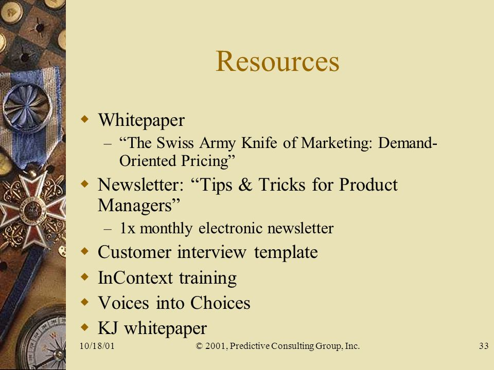 10/18/01© 2001, Predictive Consulting Group, Inc.33 Resources Whitepaper – The Swiss Army Knife of Marketing: Demand- Oriented Pricing Newsletter: Tips & Tricks for Product Managers – 1x monthly electronic newsletter Customer interview template InContext training Voices into Choices KJ whitepaper