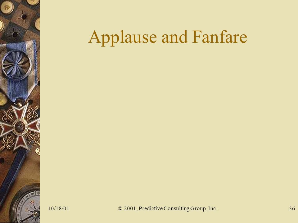 10/18/01© 2001, Predictive Consulting Group, Inc.36 Applause and Fanfare