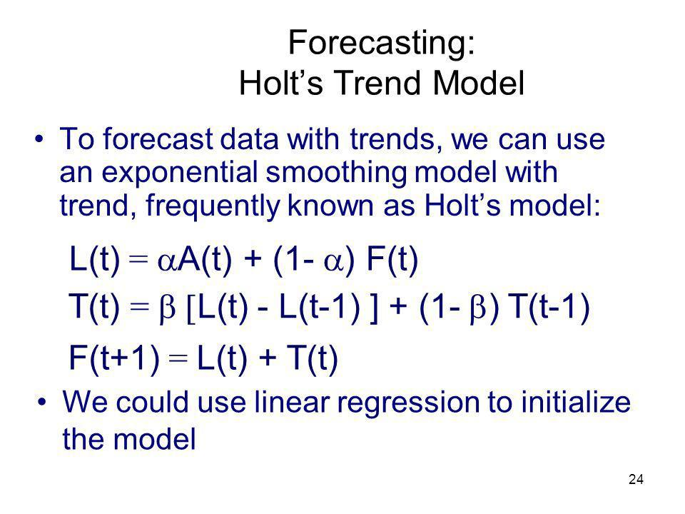 24 Forecasting: Holts Trend Model To forecast data with trends, we can use an exponential smoothing model with trend, frequently known as Holts model: