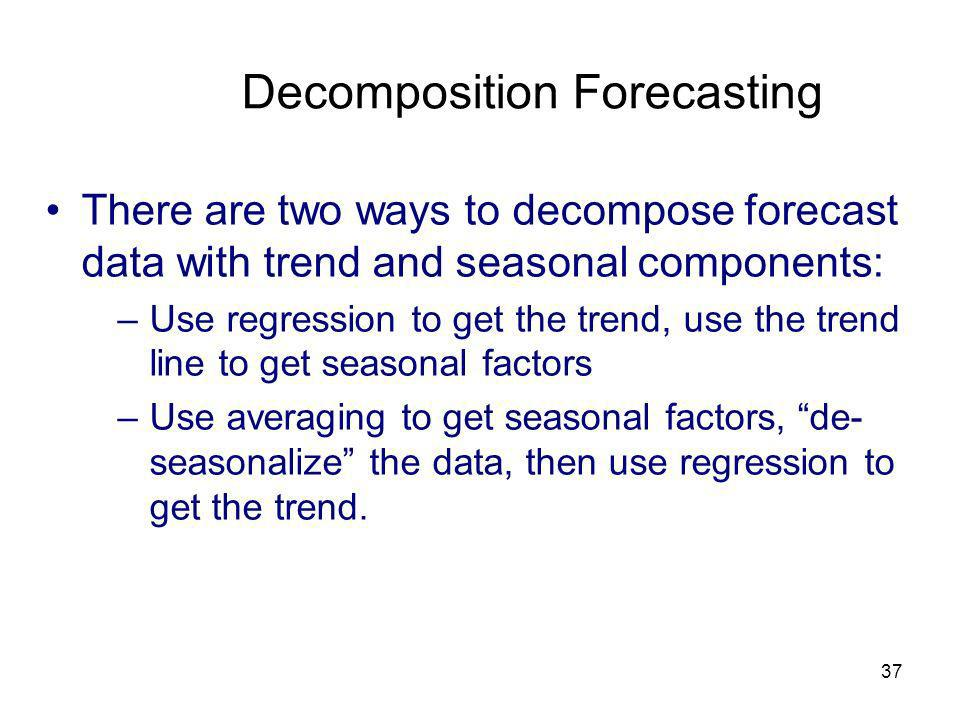 37 Decomposition Forecasting There are two ways to decompose forecast data with trend and seasonal components: –Use regression to get the trend, use t