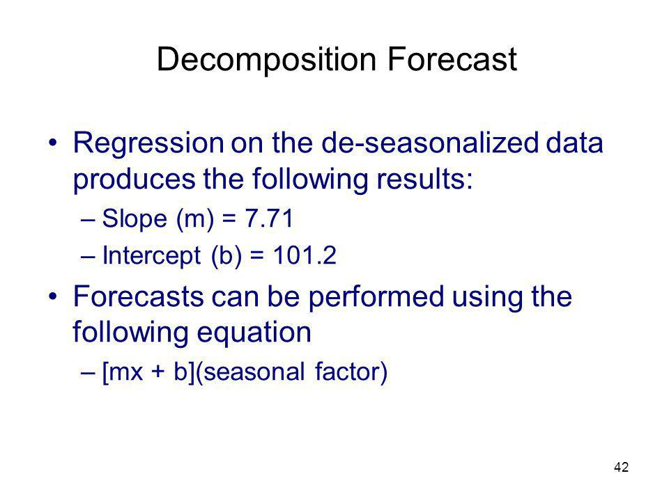 42 Decomposition Forecast Regression on the de-seasonalized data produces the following results: –Slope (m) = 7.71 –Intercept (b) = 101.2 Forecasts ca