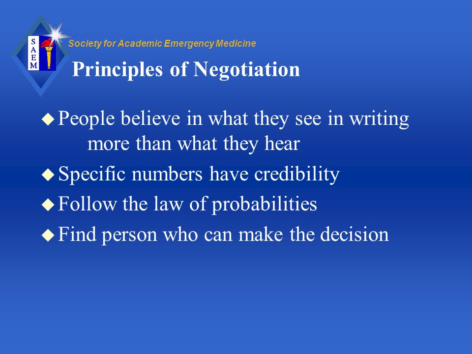 Society for Academic Emergency Medicine Principles of Negotiation u People believe in what they see in writing more than what they hear u Specific numbers have credibility u Follow the law of probabilities u Find person who can make the decision