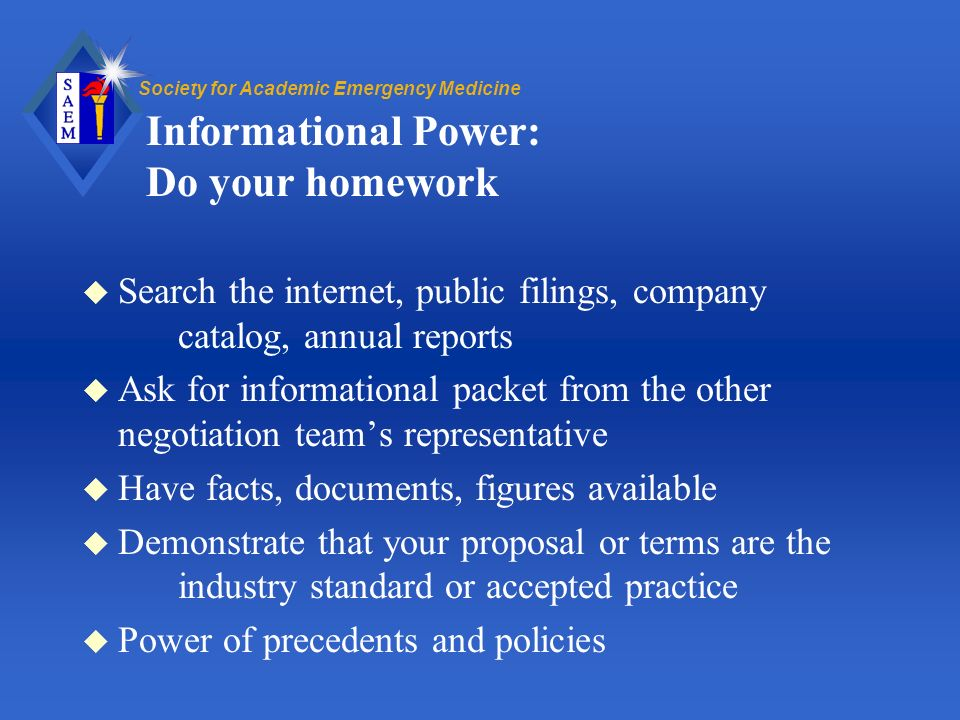 Society for Academic Emergency Medicine Informational Power: Do your homework u Search the internet, public filings, company catalog, annual reports u Ask for informational packet from the other negotiation teams representative u Have facts, documents, figures available u Demonstrate that your proposal or terms are the industry standard or accepted practice u Power of precedents and policies